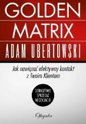 Okładka książki Golden Matrix. Jak nawiązać efektywny kontakt z Twoim Klientem Adam Ubertowski