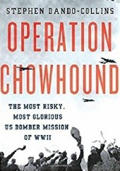 Okładka książki Operation Chowhound: The Most Risky, Most Glorious US Bomber Mission of WWII