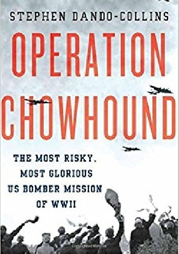 Okładka książki Operation Chowhound: The Most Risky, Most Glorious US Bomber Mission of WWII Stephen Dando-Collins