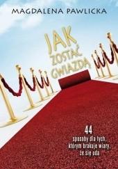 Okładka książki Jak zostać gwiazdą. 44 sposoby dla tych, którym brakuje wiary, że się uda Magdalena Pawlicka