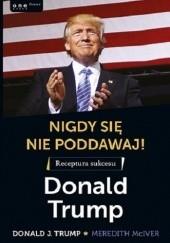 Okładka książki Nigdy się nie poddawaj! Meredith McIver,Donald J. Trump