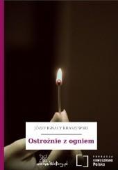 Okładka książki Ostrożnie z ogniem Józef Ignacy Kraszewski