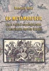 Okładka książki Ku metamorfozie. Geneza rewolucji niepodległościowych w amerykańskim imperium Hiszpanii. Romuald Rydz