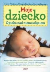 Okładka książki Moje dziecko. Opieka nad niemowlęciem Jeremy Friedman,Natasha Saunders,Norman Saunders