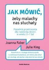Okładka książki Jak mówić, żeby maluchy nas słuchały Julie Adair King,Joanna Faber