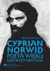 Okładka książki Cyprian Norwid. Poeta wieku dziewiętnastego Jacek Lyszczyna