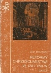 Okładka książki Reformy chrześcijaństwa w XVI i XVII w. Katolicyzm między Lutrem a Wolterem Jean Delumeau
