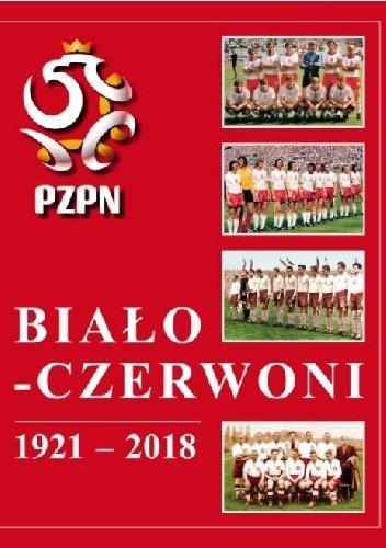 Okładka książki Biało-Czerwoni 1921-2018. Dzieje Piłkarskiej Reprezentacji Polski Andrzej Gowarzewski