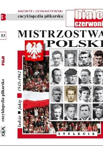 Okładka książki Encyklopedia piłkarska FUJI Mistrzostwa Polski. Stulecie część 3 (tom 53) Andrzej Gowarzewski