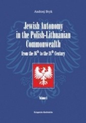 Okładka książki Jewish Autonomy in the Polish-Lithuanian Commonwealth from the 16th to the 18th Century. Volume 1 Andrzej Bryk