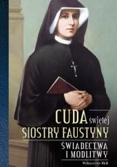Okładka książki Cuda świętej Faustyny. Świadectwa, podziękowania, wskazania i modlitwy praca zbiorowa