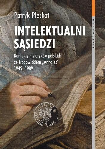 """Okładka książki Intelektualni sąsiedzi. Kontakty historyków polskich ze środowiskiem """"Annales"""" 1945–1989 Patryk Pleskot"""