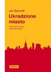 Okładka książki Ukradzione miasto. Kulisy wybuchu afery reprywatyzacyjnej Jan Śpiewak