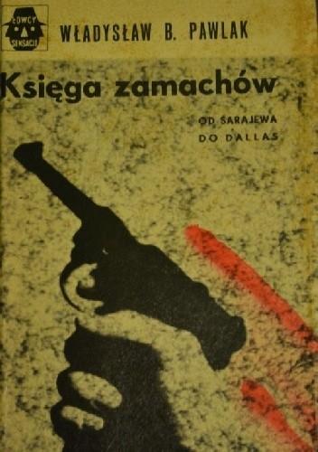 Okładka książki Księga zamachów. Od Sarajewa do Dallas Władysław B. Pawlak