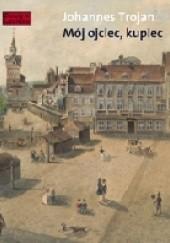 Okładka książki Mój ojciec, kupiec. Opowieści i wspomnienia z dziewiętnastowiecznego Gdańska Opowieści i wspomnienia z dziewiętnastowiecznego Gdańska Johannes Trojan