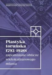 Okładka książki Plastyka toruńska 1793-1920: zapomniane oblicze wielokulturowego miasta praca zbiorowa