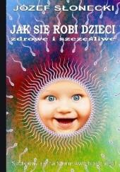 Okładka książki Jak się robi dzieci zdrowe i szczęśliwe Józef Słonecki