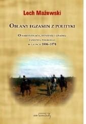 Okładka książki Oblany egzamin z polityki. O narodzinach, istnieniu i upadku państwa polskiego w latach 1806-1874 Lech Mażewski