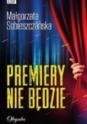 Okładka książki Premiery nie będzie Małgorzata Sobieszczańska