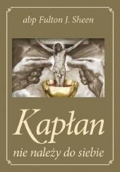 Okładka książki Kapłan nie należy do siebie Fulton John Sheen