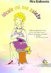 Okładka książki Wcale mi nie zależy Mira Białkowska
