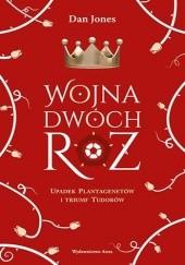 Okładka książki Wojna Dwóch Róż. Upadek Plantagenetów i triumf Tudorów Dan Jones