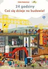 Okładka książki Coś się dzieje na budowie. 24 godziny Britta Teckentrup