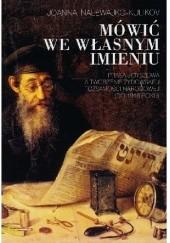 Okładka książki Mówić we własnym imieniu. Prasa jidyszowa a tworzenie żydowskiej tożsamości narodowej (do 1918 roku) Joanna Nalewajko-Kulikov