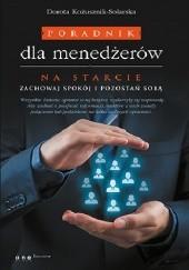 Okładka książki Poradnik dla menedżerów. Na starcie zachowaj spokój i pozostań sobą Dorota Kożusznik-Solarska