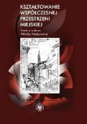 Okładka książki Kształtowanie współczesnej przestrzeni miejskiej Mikołaj Madurowicz