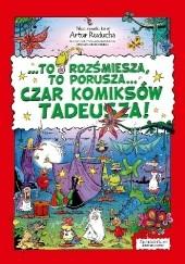 """Okładka książki """"To rozśmiesza, to porusza… Czar komiksów Tadeusza!"""" Artur Ruducha"""