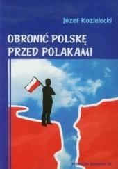 Okładka książki Obronić Polskę przed Polakami Józef Kozielecki