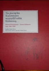 Okładka książki Na początku Kunstmann wymyślił sobie Kulmową... Heinrich Kunstmann - Joanna Kulmowa Listy 1966-2009 Marek Zybura,Urszula Chęcińska