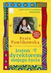 Okładka książki Jestem dyrektorem mojego życia. Kurs pozytywnego myślenia Beata Pawlikowska