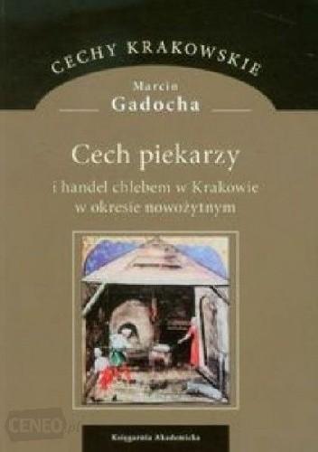 Okładka książki Cech piekarzy i handel chlebem w Krakowie w okresie nowożytnym Marcin Gadocha