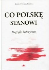 Okładka książki Co Polskę stanowi. Biografie historyczne Joanna Wieliczka-Szarkowa