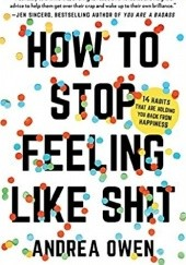 Okładka książki How to Stop Feeling Like Sh*t: 14 Habits that Are Holding You Back from Happiness Andrea Owen