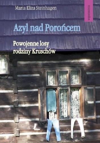 Okładka książki Azyl nad Porońce. Powojenne losy rodziny Kruschów Maria Eliza Steinhagen