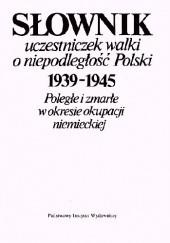 Okładka książki SŁOWNIK UCZESTNICZEK WALKI O NIEPODLEGŁOŚĆ POLSKI 1939-1945 Poległe i zmarłe w okresie okupacji niemieckiej. Hanna Michalska,Maria Stopień,Bożena Tazbir-Tomaszewska,Wanda Turkowska,Wacława Zastocka
