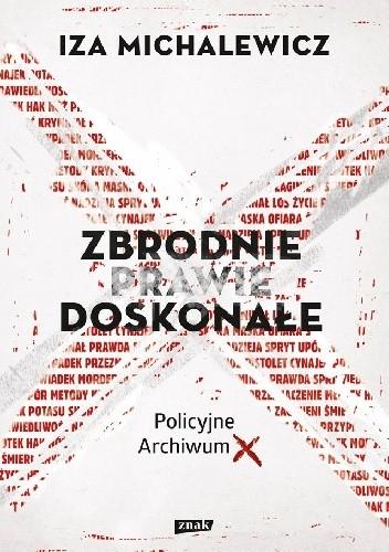 Okładka książki Zbrodnie prawie doskonałe. Policyjne Archiwum X Iza Michalewicz