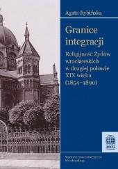 Okładka książki Granice integracji. Religijność  Żydów wrocławskich w drugiej połowie XIX wieku (1854-1890) Agata Rybińska