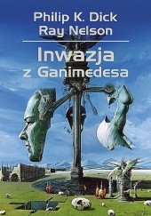 Okładka książki Inwazja z Ganimedesa Philip K. Dick,Ray Nelson