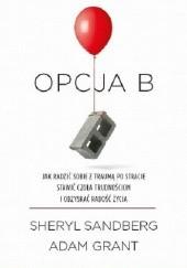 Okładka książki Opcja B. Jak radzić sobie z traumą po stracie, stawić czoła trudnościom i odzyskać radość życia Sheryl Sandberg,Adam Grant