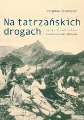 Okładka książki Na tatrzańskich drogach. Tatry i Zakopane na dawnych pocztówkach 1889-1939 Zbigniew Tatarczuch