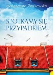 Okładka książki Spotkamy się przypadkiem Małgorzata Garkowska