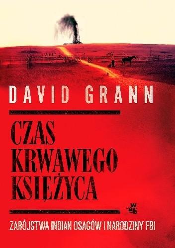 Okładka książki Czas krwawego księżyca. Zabójstwa Indian Osagów i narodziny FBI David Grann