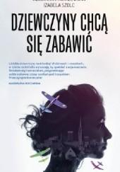 Okładka książki Dziewczyny chcą się zabawić Izabela Szolc,Adrianna Michalewska