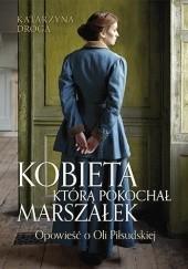 Okładka książki Kobieta, którą pokochał Marszałek. Opowieść o Oli Piłsudskiej Katarzyna Droga