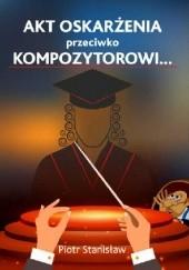Okładka książki Akt oskarżenia przeciwko Kompozytorowi… Piotr Stanisław