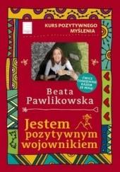 Okładka książki Jestem pozytywnym wojownikiem. Kurs Pozytywnego Myślenia Beata Pawlikowska